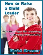 How to Raise a Child Leader: Practical tips for creating a strong personality - Book Cover