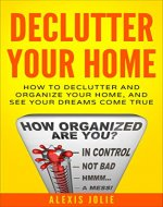 Declutter Your Home: How to Declutter and Organize Your Home, and See Your Dreams Come True (Decluttering, Organised, Organized, Lifestyle) - Book Cover