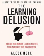 The Learning Delusion: Discover The Truth Behind Learning: Increase Your Memory, Learning Abilities, Focus And Direct Your Own Education (BECOME A GENIUS) - Book Cover