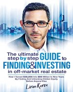 The Ultimate Step By Step Guide To Finding & Investing In Off-Market Real Estate: How I Turned $39,000 Into $50 Million In Nine Years By Finding And Unlocking Hidden Equity Before Anyone Else - Book Cover