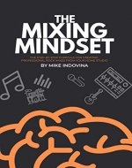 The Mixing Mindset: The Step-By-Step Formula For Creating Professional Rock Mixes From Your Home Studio - Book Cover