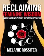 Reclaiming Feminine Wisdom: An Empowering Journey With Endometriosis - Book Cover