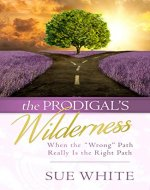 "The Prodigal's Wilderness: When the ""Wrong"" Path Really Is the Right Path - Book Cover"