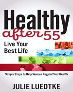 Healthy After 55 - Live Your Best Life: Simple Steps to Help Women Regain Their Health - Book Cover