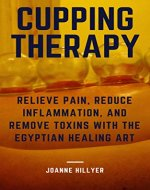Cupping Therapy: Relieve Pain, Reduce Inflammation, and Remove Toxins with the Egyptian Healing Art - Book Cover