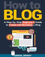 How to Blog: A Step-by-Step Beginner's Guide to Create and Monetize a Blog (blog marketing, successful blog, blogging for profit, blog business) - Book Cover