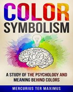 Color Symbolism: A Study of the Psychology and Meaning behind Colors (Archetypes, Symbols, Chakras, Secret of Colors) - Book Cover
