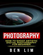Photography: How To Shoot Artistic Digital Photography For Beginner (Art Of Photography, Mobile Photography, Landscape Photography, Portrait Photography , Street Photography, Basic of Photography,) - Book Cover