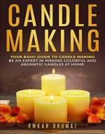 Candle Making: Beginners Guide: Be an Expert in Making Colorful and Aromatic Candles At Home (Candle Making for Beginners,Candle Making Business, Colorful ... DIY Candle Making, Homemade Candles) - Book Cover