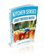 Kitchen Senses: Fruit Infused Water: Each Drink Mix Itself Contains Simple Healthy Water Instructions And Offer Flavorful Fruit Water Flavor. - Book Cover