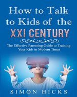 How to Talk to Kids of the XXI Century: The Effective Parenting Guide to Training Your Kids in Modern Times - Book Cover