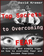 Top Secrets to Overcoming Fear: Practical and simple tips on how to overcome fear and become fearless - Book Cover