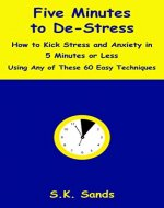 Five Minutes to De-Stress: How to Kick Stress and Anxiety in 5 Minutes or Less Using Any of These 60 Easy Techniques - Book Cover