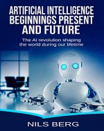 Artificial Intelligence:  Beginnings, Present, and Future: The AI Revolution Shaping the World during Our Lifetime (Artificial Intelligence, AI, Neural ... Learning, Science, Danger, Robots Book 1) - Book Cover