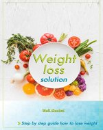Weight Loss solution: A Step by Step Guide to Lose Weight (Fat loss, Weight loss, Weight loss for Beginners, How to lose weight, Keto diet) - Book Cover