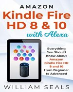 Amazon Kindle Fire HD 8 & 10 With Alexa: Everything You Should Know From Beginner To Advanced - Book Cover