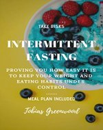 Intermittent Fasting: Proving You How Easy it is to Keep Your Weight and Eating Habits under Control: Meal Plan Included (Lose Weight, Gain Muscle, Gain Control of Your Diet and Life, Live Healthy) - Book Cover