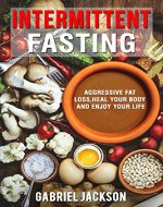 Intermittent Fasting:Aggressive Fat Loss, Heal Your Body And Enjoy Your Life - Book Cover