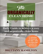 The Organically Clean Home: Daily Guide to achieve a cozy and organically clean home (The Organized Home, Keeping Your Home Organized, cleanliness) - Book Cover