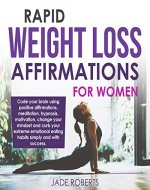 Rapid Weight Loss Affirmations For Women: Code your brain using positive affirmations, meditation, hypnosis, motivation, change your mindset and curb your ... simply. (Weight Loss and Diet Affirmations) - Book Cover