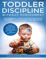 "Toddler Discipline:  Toddler discipline without punishment- ""The essential guide to establish positive routines to encourage good behavior"