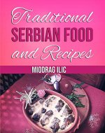 Traditional Serbian Food and Recipes: National Eastern European cookbook, tasty,...