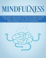Mindfulness: The Self-Healing Tool To Deal With Stress, Thoughts, Emotions And Reconnect With Yourself. (Live in the moment, Mindfulness for beginners, Present Moment, Peace) - Book Cover