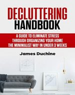 Decluttering Handbook: A guide to eliminate stress through organizing your home the minimalist way in under 3 weeks - Book Cover