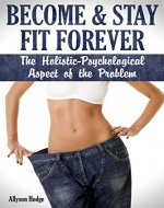 Become & Stay Fit Forever: The Holistic - Psychological  Aspect of the Problem (Weight Loss Habits, Weight Loss That Works, Diet Habits, Weight Loss Self Help, Weight Loss Psychology) - Book Cover