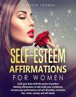 Self-Esteem Affirmations for Women: Code your brain with the power of positive thinking affirmations to help build your confidence; increase your performance ... (The Self-Esteem and Self-Love Experiment) - Book Cover