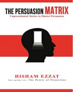 The Persuasion Matrix: Unprecedented Tactics to Master Persuasion - Book Cover