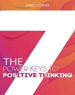 The 7 Power Keys to Positive Thinking: positive thinking guide, self-help self-improvement, positive energy gifts, change life forever, positive thinking ... books, (Positive thinking books Book 1) - Book Cover