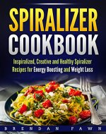 Spiralizer Cookbook: Inspiralized, Creative and Healthy Spiralizer Recipes for Energy Boosting and Weight Loss (Spiralize Everything  Book 2) - Book Cover