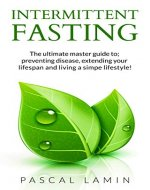 Intermittent Fasting: The Ultimate Master Guide to; Preventing Disease, Extending Your Lifespan and Living a Simple Lifestyle! (For women, For Men, For Weight Loss,Diet, For beginners.) - Book Cover