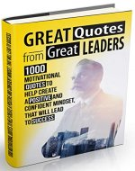 Great Quotes From Great Leaders: 1000 Motivational Quotes to Help Create a Positive and Confident Mindset, that Will Lead to Success - Book Cover