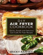 DIY Air Fryer Cookbook: Quick, Simple and Delicious Low-Carb Air Fryer Recipes - Book Cover