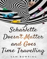 Scharlette Doesn't Matter and Goes Time Travelling - Book Cover