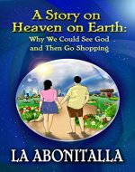 A Story on Heaven on Earth: Why We Could See God and Then Go Shopping - Book Cover