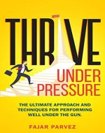 Thrive Under Pressure: The Ultimate Tips and Techniques for Performing Well Under the Gun and Using Pressure Situations to Your Advantage to Rise to the Top - Book Cover