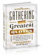 Gathering of the Greatest Quotes: Over 3650 Daily Inspirational and Motivational Quotations From the Most Famous People of the Whole World - Book Cover