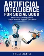Artificial Intelligence: for Social Good  How AI is tackling some of the World's Biggest Problems (Artificial Intelligence, AI, Social Good, Fourth  Revolution) - Book Cover