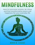 Mindfulness: How to Overcome Anxiety, De-stress and Find Transformative Peace and Happiness for your Everyday Life (Mindfulness, meditation, yoga, anxiety, stress, happiness) - Book Cover