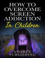Addiction; How to Overcome Screen Addiction In Children, How To Workout A Recovery From This New Addiction. (phones,tablets,computer,TV) - Book Cover