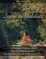 Learn to Meditate: 18 Beginner Tips to Learn how to Meditate Easily,  Having more Benefits with Less Effort - Book Cover