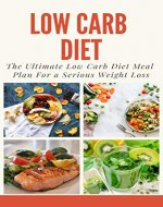 Low Carb Diet: The Ultimate Low Carb Diet meal plan for serious weight loss (Weight Loss, Diet Tips, Healthy Living, Eat well, Diet Food, Low Carb  Food, Diet) - Book Cover
