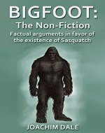 Bigfoot: The Non-Fiction, Factual arguments in favor of the existence of Sasquatch (Cryptozoology, Wildlife, Sasquatch, Books) - Book Cover