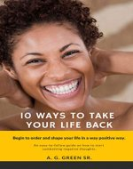 10 Ways To Take Your Life Back: Begin To Order and Shape Your Life In A Positive Way - Book Cover