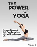 The Power of Yoga: Decrease Stress And Back Pain, Control Your Mind, And Transform Your Life (Yoga, Yoga for Beginners, Yoga Poses, Relieve Stress, Meditation, Hapiness) - Book Cover