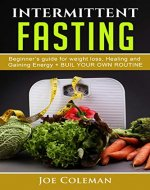 INTERMITTENT FASTING: Begginers Guide for Weight Loss, Healing and Gaining Energy + Build your own routine (Health Book 1) - Book Cover