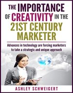 The Importance of Creativity In the 21st Century Marketer: Advances in technology are forcing marketers to take a strategic and unique approach - Book Cover